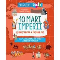10 mari imperii. 10 harti pentru a intelege tot de la Alexandru cel Mare la Regina Victoria