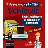 Prima mea carte STEM: VEHICULE. Electrizantul traseu al camioanelor si masinilor