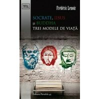 SOCRATE, IISUS SI BUDDHA. TREI MODELE DE VIATA. ED. 2