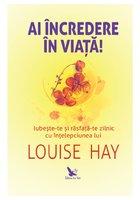 Ai incredere in viata! Iubeste-te si rasfata-te zilnic cu intelepciunea lui Louise Hay