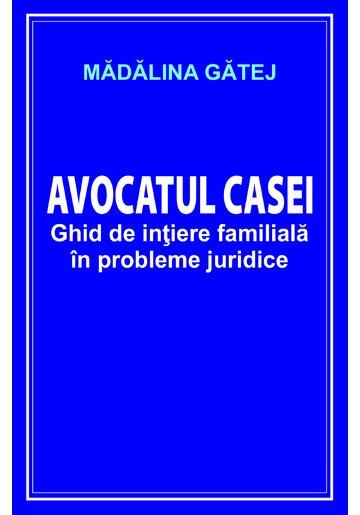 Avocatul casei. Ghid de initiere familiala in probleme juridice