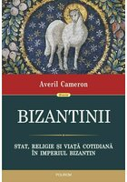 Bizantinii. Stat, religie si viata cotidiana in Imperiul Bizantin