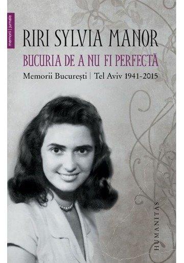 Bucuria de a nu fi perfecta. Memorii Bucuresti - Tel Aviv 1941