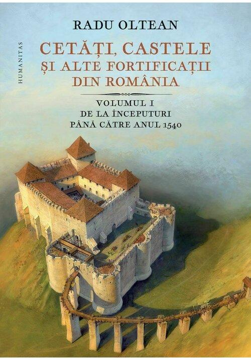 Cetati, castele ai alte fortificatii din Romania. Volumul I – De la inceputuri pana catre anul 1540