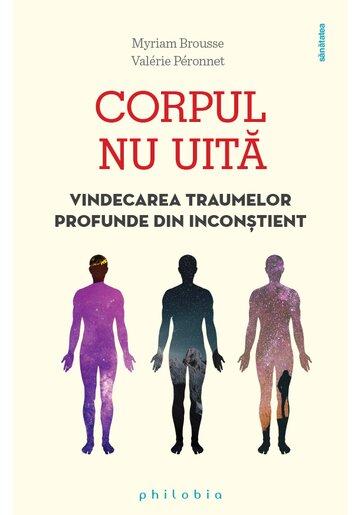 Corpul nu uita: vindecarea traumelor profunde din inconstient