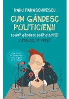 Cum gandesc politicienii (Cum? Gandesc politicienii?). Catalog de perle