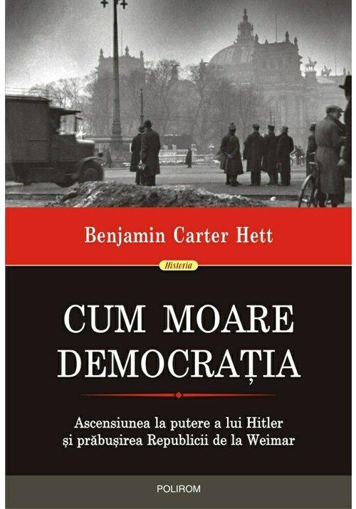 Cum moare democratia. Ascensiunea la putere a lui Hitler si prabusirea Republicii de la Weimar imagine librex.ro 2021