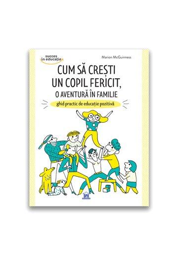 Cum sa cresti un copil fericit, o aventura in familie: Ghid practic de educatie pozitiva