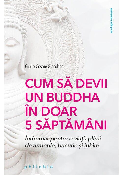 Cum sa devii un Buddha in doar 5 saptamani: indrumar pentru o viata plina de armonie, bucurie si iubire imagine librex.ro 2021
