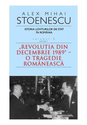 Istoria loviturilor de stat in Romania, Vol. 4, Partea I. Revolutia din decembrie 1989 - O tragedie romaneasca