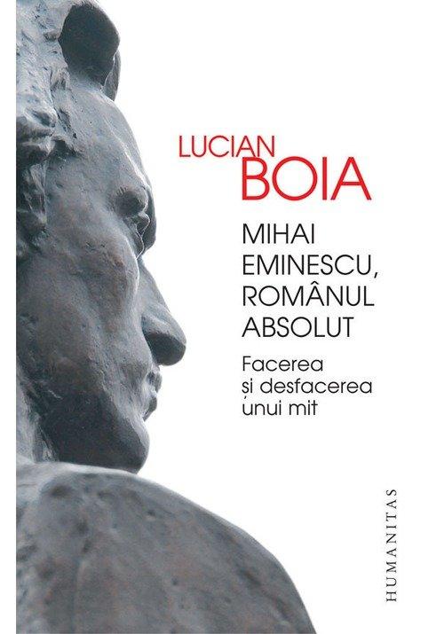 Mihai Eminescu, romanul absolut. Facerea si desfacerea unui mit
