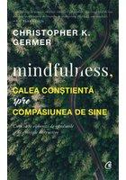 Mindfulness, calea constienta spre compasiunea de sine. Cum sa te eliberezi de gandurile si de emotiile distructive