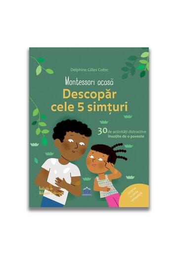 Montessori acasa: Descopera cele cinci simturi - 30 de activitati distractive insotite de o poveste