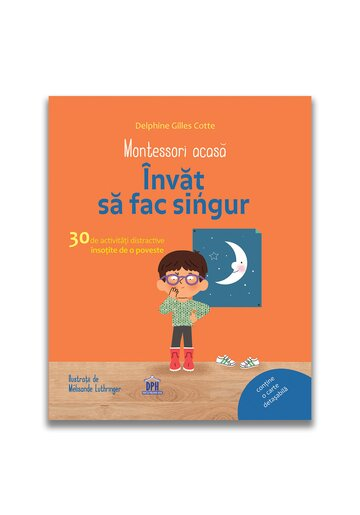 Montessori acasa: Invat sa fac singur - 30 de activitati distractive insotite de o poveste