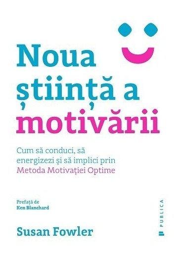 Noua stiinta a motivarii. Cum sa conduci, sa energizezi si sa implici prin Metoda Motivatiei Optime