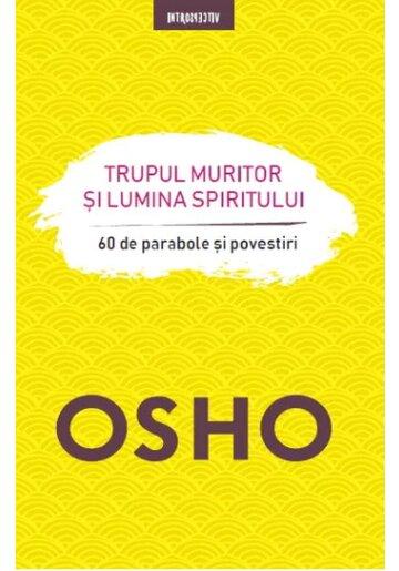 Osho. Trupul muritor si lumina spiritului