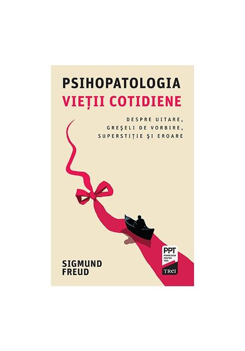 Psihopatologia vietii cotidiene. Despre uitare, greseli de vorbire, superstiţie si eroare