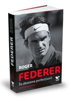 Roger Federer. In cautarea perfectiunii