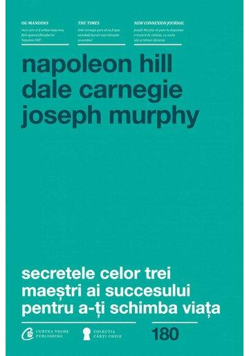 Secretele celor trei maestri ai succesului - Hill, Carnegie, Murphy