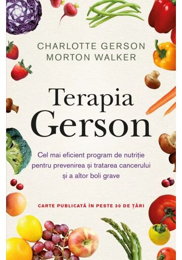 Terapia Gerson. Cel mai eficient program de nutritie pentru prevenirea si tratarea cancerului si a altor boli grave