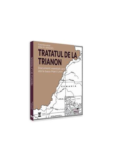 Tratatul de la Trianon. Document esential care sta la baza Marii Uniri